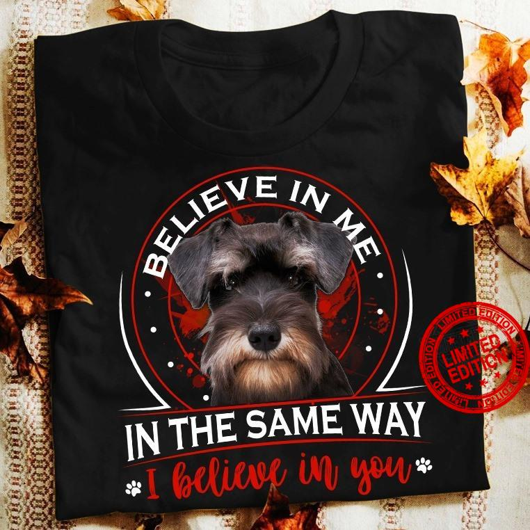 Dog Believe In Me In The Same Way I Believe In You Shirt