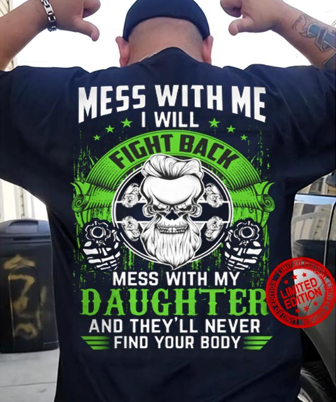 Mess With Me I Will Fight Back Mess With My Daughter And They'll Never Find Your Body Shirt