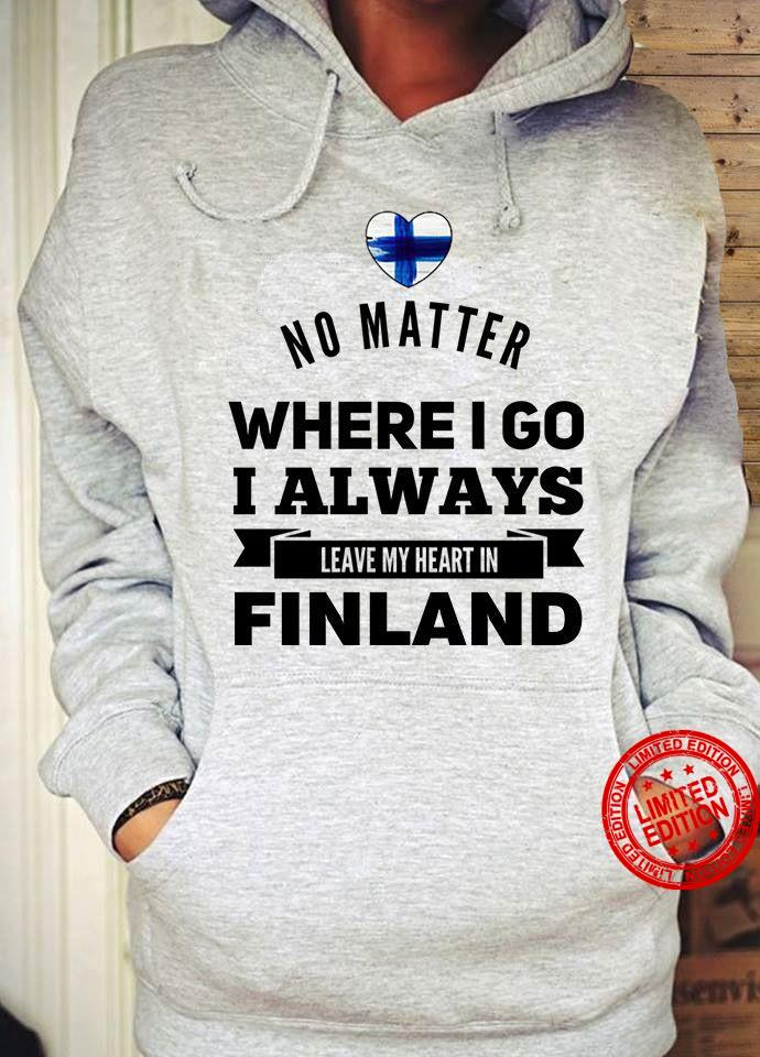 No Matter Where I Go I Always Leave My Heart In Finland Shirt